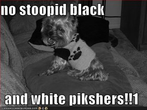 no stoopid black  and white pikshers!!1