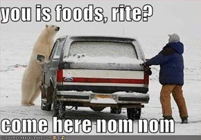 you is foods, rite?  come here nom nom