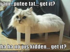 i am...putee tat... get it?  ha ha no jus kidden... get it?