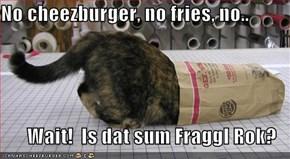 No cheezburger, no fries, no..  Wait!  Is dat sum Fraggl Rok?