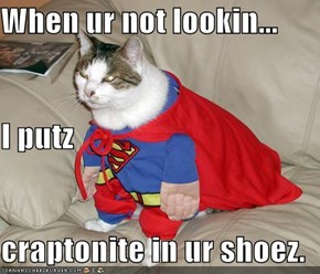 When ur not lookin... I putz craptonite in ur shoez.
