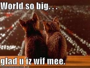 World so big. . .  glad u iz wif mee.