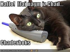 Hallo!  Mai naym iz Chad...  Chaderboks