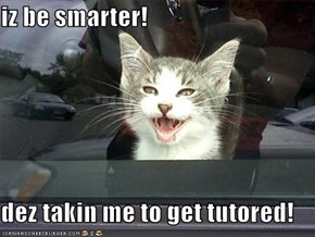 iz be smarter!  dez takin me to get tutored!