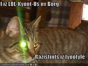 I iz LOL-Kyoot-Us uv Borg  Razistints iz fyootyle