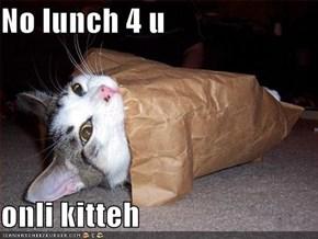No lunch 4 u  onli kitteh