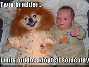 Twin brudder...  Finds out he adopted some day