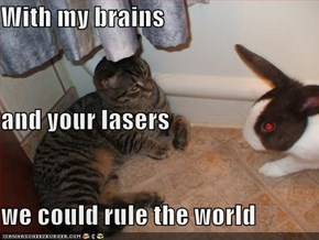 With my brains and your lasers we could rule the world