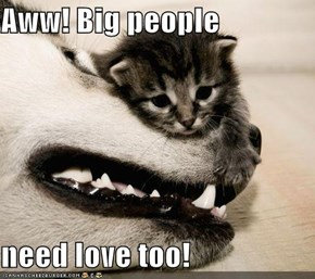 Aww! Big people  need love too!