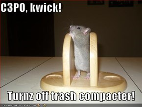 C3PO, kwick!  Turnz off trash compacter!