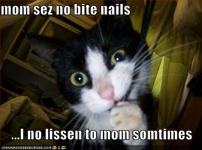 mom sez no bite nails  ...I no lissen to mom somtimes