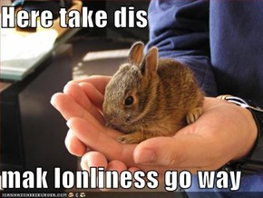 Here take dis  mak lonliness go way