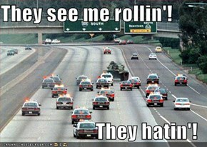 They see me rollin'!   They hatin'!
