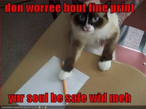 don worree bout fine print  yur soul be safe wid meh