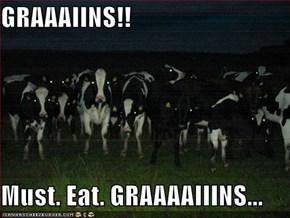 GRAAAIINS!!  Must. Eat. GRAAAAIIINS...