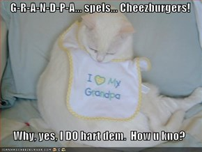 G-R-A-N-D-P-A... spels... Cheezburgers!    Why, yes, I DO hart dem.  How u kno?
