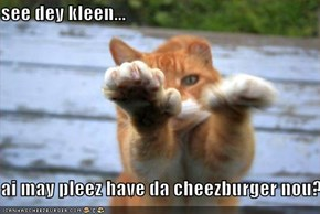 see dey kleen...  ai may pleez have da cheezburger nou?