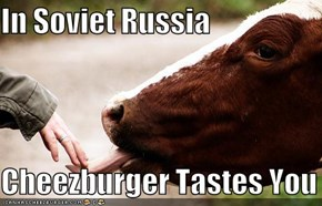 In Soviet Russia  Cheezburger Tastes You