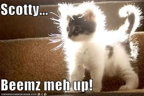 Scotty...  Beemz meh up!