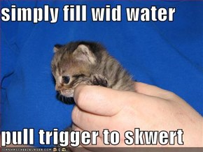 simply fill wid water  pull trigger to skwert