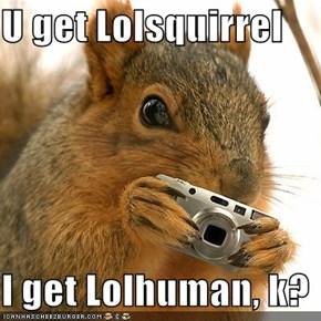 U get Lolsquirrel  I get Lolhuman, k?