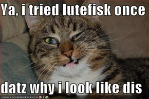 Ya, i tried lutefisk once  datz why i look like dis
