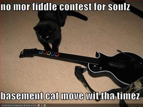 no mor fiddle contest for soulz  basement cat move wit tha timez