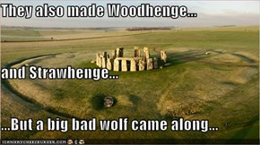They also made Woodhenge... and Strawhenge... ...But a big bad wolf came along...