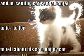 and lo, ceeling cat sent an anjel to fo-  to for- to tell about his son, happy cat