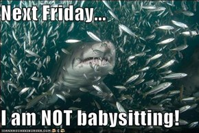 Next Friday...  I am NOT babysitting!