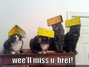 wee'll miss u, bret!