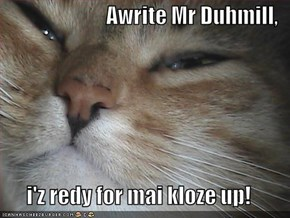 Awrite Mr Duhmill,  i'z redy for mai kloze up!