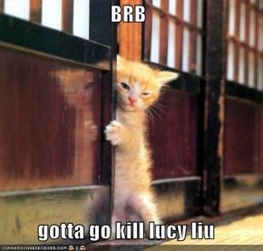 BRB  gotta go kill lucy liu