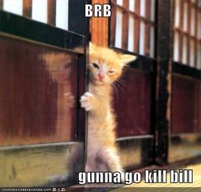 BRB  gunna go kill bill