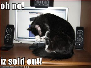 oh no!  iz sold out!