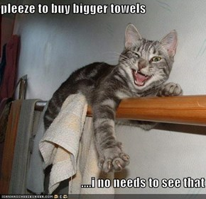 pleeze to buy bigger towels                                   ....i no needs to see that