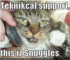 Teknikcal support,  this iz Snuggles