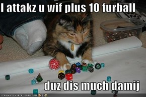 I attakz u wif plus 10 furball  duz dis much damij