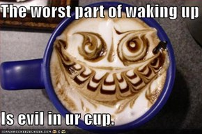 The worst part of waking up  Is evil in ur cup.