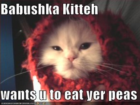 Babushka Kitteh  wants u to eat yer peas