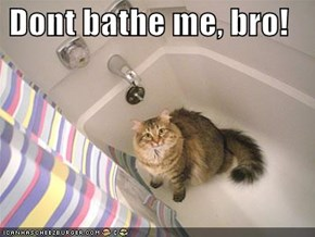 Dont bathe me, bro!