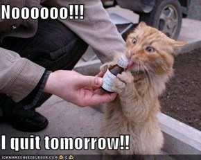 Noooooo!!!  I quit tomorrow!!
