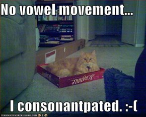 No vowel movement...  I consonantpated. :-(