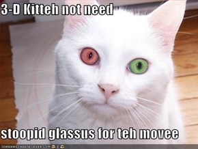3-D Kitteh not need  stoopid glassus for teh movee