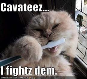 Cavateez...  I fightz dem.