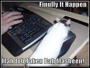 Finully It Happen  Mah Job Taken Bah Masheen!