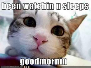 i been watchin u sleeps  goodmornin