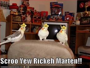 Scroo Yew Rickeh Marten!!
