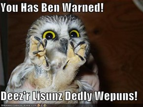 You Has Ben Warned!  Deez'r Lisunz Dedly Wepuns!