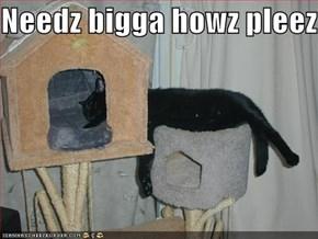 Needz bigga howz pleez